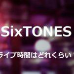 SixTONESのコンサートは何時間で終了時間はいつくらい?調査してみた