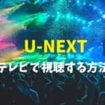 U-NEXTのライブ配信をテレビで見る方法を詳しく解説します