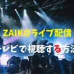 ZAIKOのライブ配信をテレビで見る方法を詳しく解説します