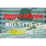 Apple Musicの無料トライアル2度目も可能?解説します