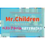 Mr.Childrenのベストを聞くならどれがおすすめ?